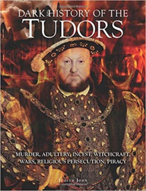 Dark History of the Tudors: Murder, adultery, incest, witchcraft, wars, religious persecution, piracy (Dark Histories)