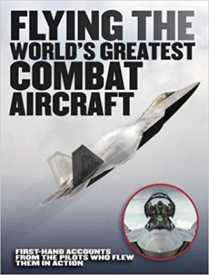 Flying the World's Greatest Combat Aircraft: First-hand accounts from the pilots who flew them in action