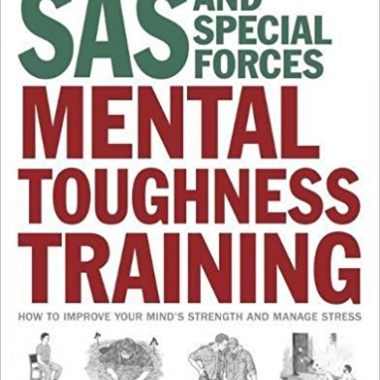 SAS and Special Forces Mental Toughness Training: How to Improve your Mind's Strength and Manage Stress