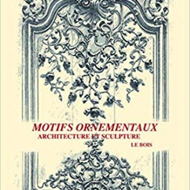Motifs ornementaux: Architecture et Sculpture Volume 1 : bois et fer