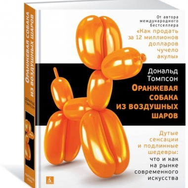 Арт-книга Томпсон Д./Оранжевая собака из воздушных шаров. Дутые сенсации и подлинные шедевры: что и как на рынке современного искусства