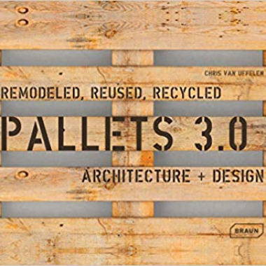 Pallets 3.0. Remodeled, Reused, Recycled: Architecture + Design