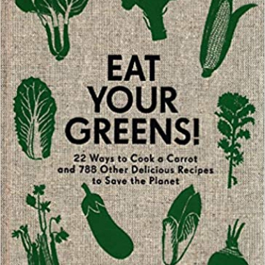 Eat Your Greens!: 22 Ways to Cook a Carrot and 788 Other Delicious Recipes to Save the Planet
