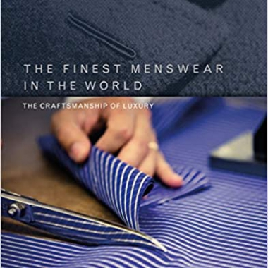 The Finest Menswear in the World: The Craftsmanship of Luxury 1st Edition