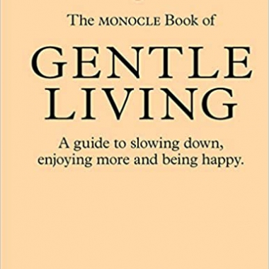 The Monocle Book of Gentle Living: A guide to slowing down, enjoying more and being happy